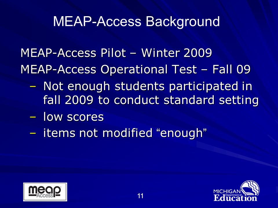 11 MEAP-Access Pilot – Winter 2009 MEAP-Access Operational Test – Fall 09 –Not enough students participated in fall 2009 to conduct standard setting –low scores –items not modified enough MEAP-Access Background