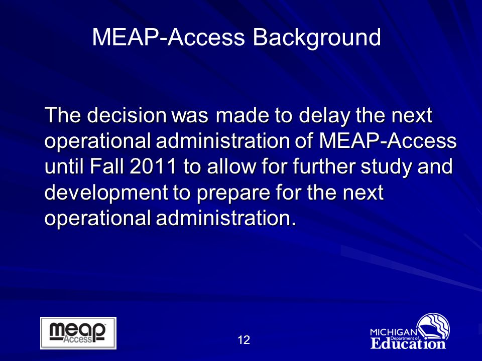 12 The decision was made to delay the next operational administration of MEAP-Access until Fall 2011 to allow for further study and development to prepare for the next operational administration.