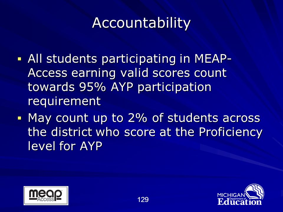 129 All students participating in MEAP- Access earning valid scores count towards 95% AYP participation requirement All students participating in MEAP- Access earning valid scores count towards 95% AYP participation requirement May count up to 2% of students across the district who score at the Proficiency level for AYP May count up to 2% of students across the district who score at the Proficiency level for AYP Accountability