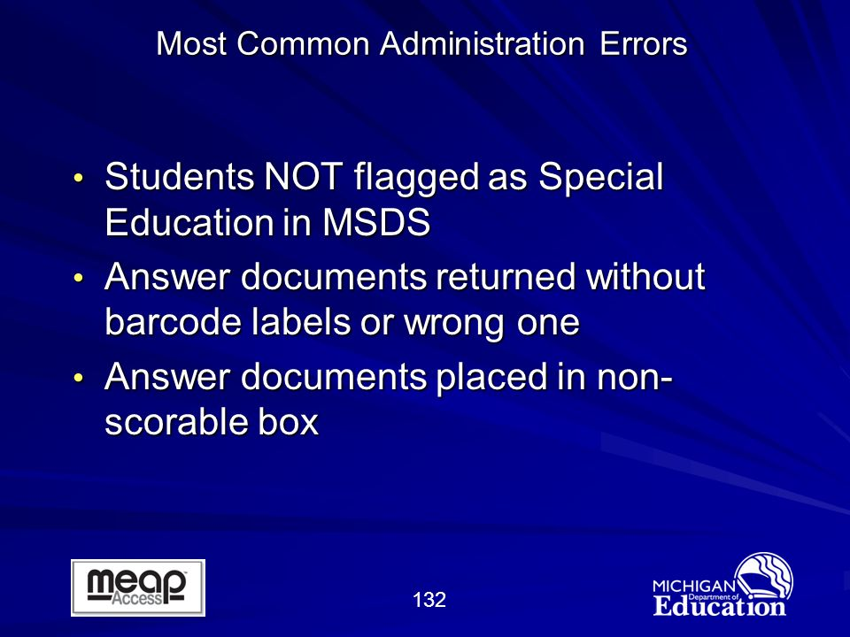 132 Most Common Administration Errors Students NOT flagged as Special Education in MSDS Students NOT flagged as Special Education in MSDS Answer documents returned without barcode labels or wrong one Answer documents returned without barcode labels or wrong one Answer documents placed in non- scorable box Answer documents placed in non- scorable box