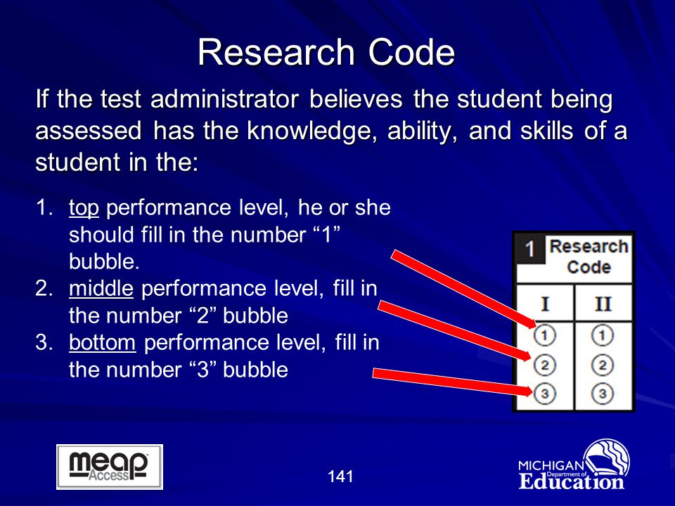 141 If the test administrator believes the student being assessed has the knowledge, ability, and skills of a student in the: Research Code 1.top performance level, he or she should fill in the number 1 bubble.
