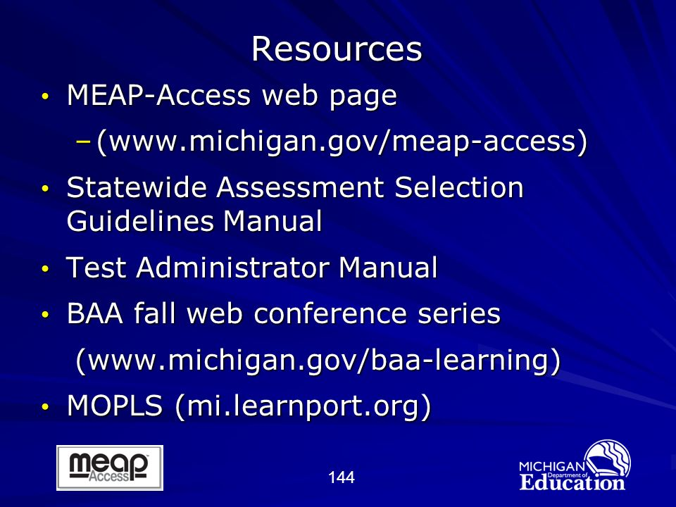 144 Resources MEAP-Access web page MEAP-Access web page –(www.michigan.gov/meap-access) Statewide Assessment Selection Guidelines Manual Statewide Assessment Selection Guidelines Manual Test Administrator Manual Test Administrator Manual BAA fall web conference series BAA fall web conference series(www.michigan.gov/baa-learning) MOPLS (mi.learnport.org) MOPLS (mi.learnport.org)
