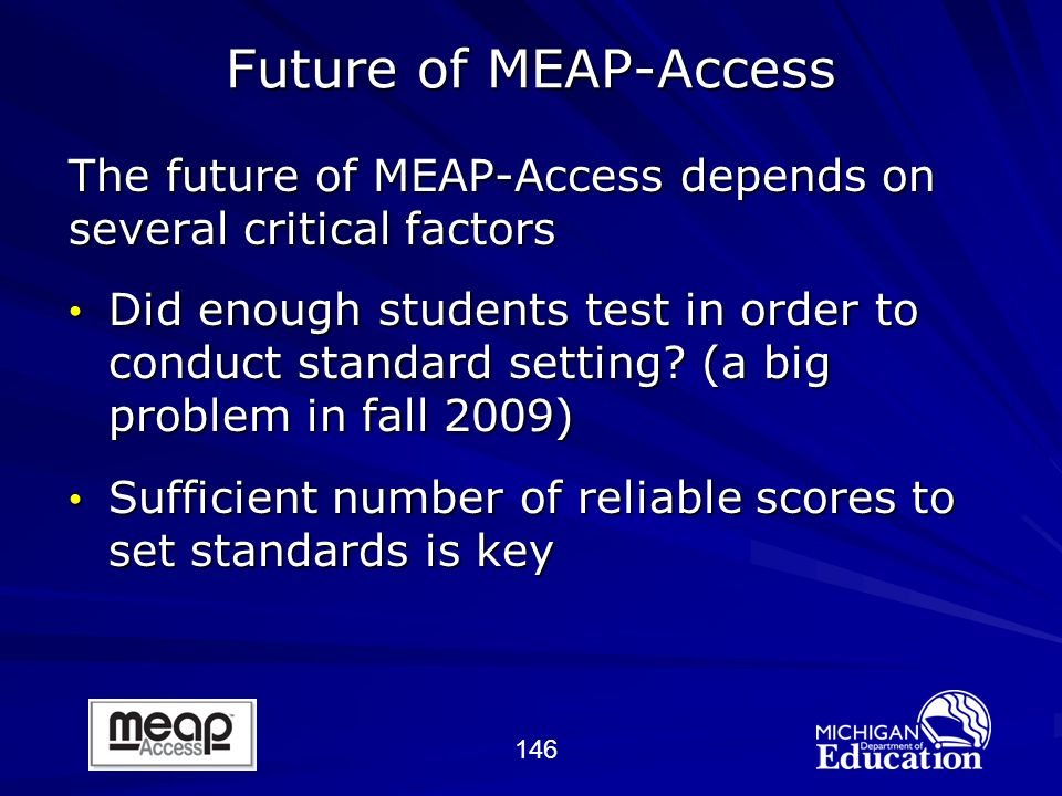146 Future of MEAP-Access The future of MEAP-Access depends on several critical factors Did enough students test in order to conduct standard setting.