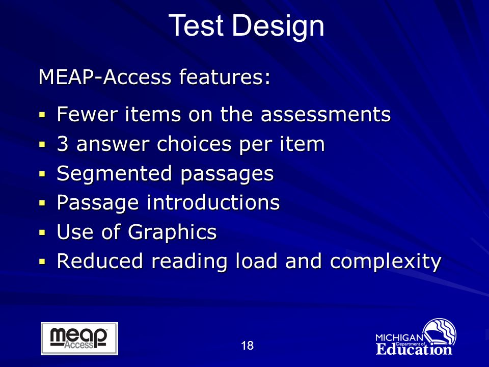 18 MEAP-Access features: Fewer items on the assessments Fewer items on the assessments 3 answer choices per item 3 answer choices per item Segmented passages Segmented passages Passage introductions Passage introductions Use of Graphics Use of Graphics Reduced reading load and complexity Reduced reading load and complexity Test Design
