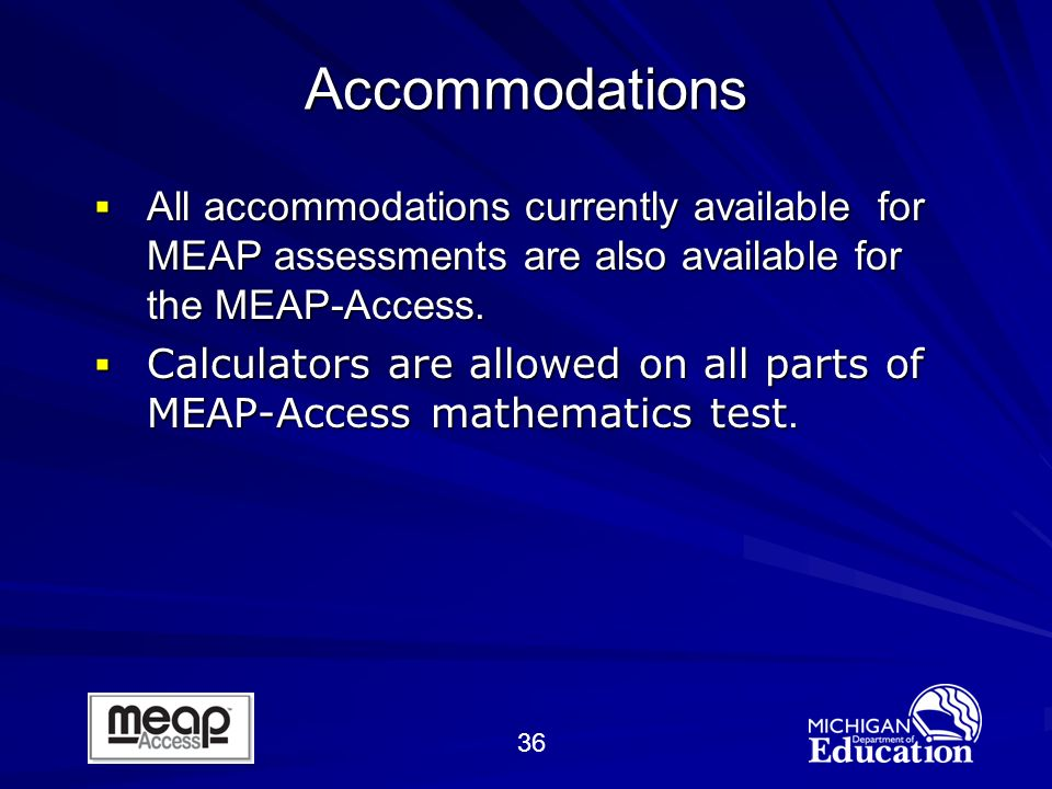 36 Accommodations All accommodations currently available for MEAP assessments are also available for the MEAP-Access.