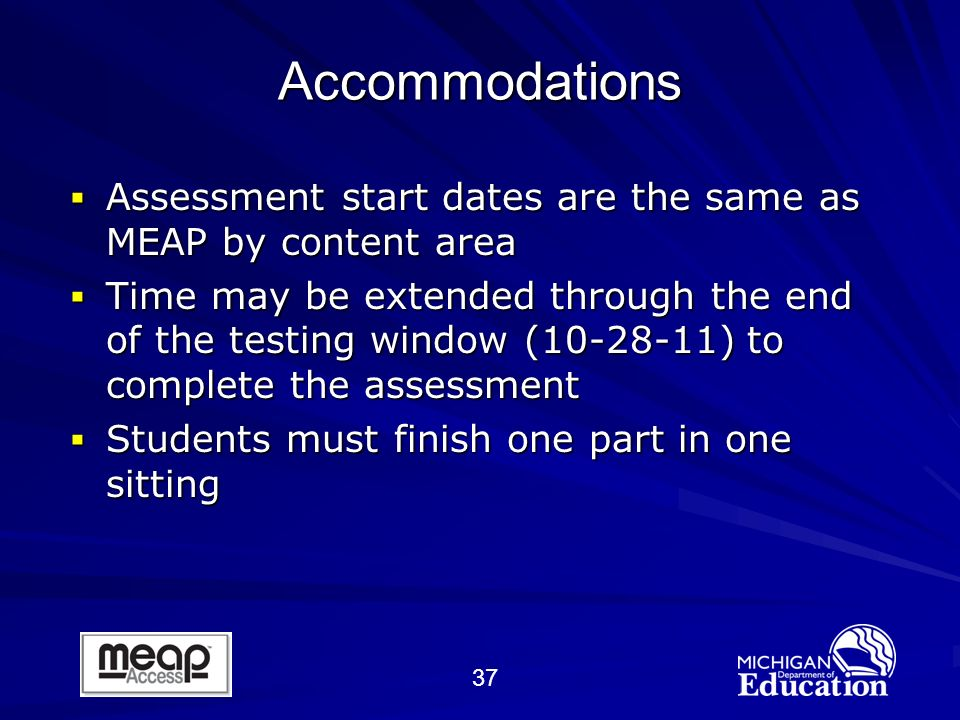 37 Assessment start dates are the same as MEAP by content area Assessment start dates are the same as MEAP by content area Time may be extended through the end of the testing window (10-28-11) to complete the assessment Time may be extended through the end of the testing window (10-28-11) to complete the assessment Students must finish one part in one sitting Students must finish one part in one sitting Accommodations
