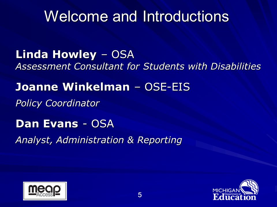 5 Welcome and Introductions Linda Howley – OSA Assessment Consultant for Students with Disabilities Joanne Winkelman – OSE-EIS Policy Coordinator Dan Evans - OSA Analyst, Administration & Reporting