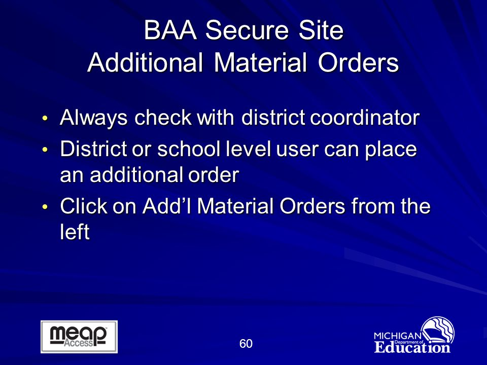 60 BAA Secure Site Additional Material Orders Always check with district coordinator Always check with district coordinator District or school level user can place an additional order District or school level user can place an additional order Click on Addl Material Orders from the left Click on Addl Material Orders from the left