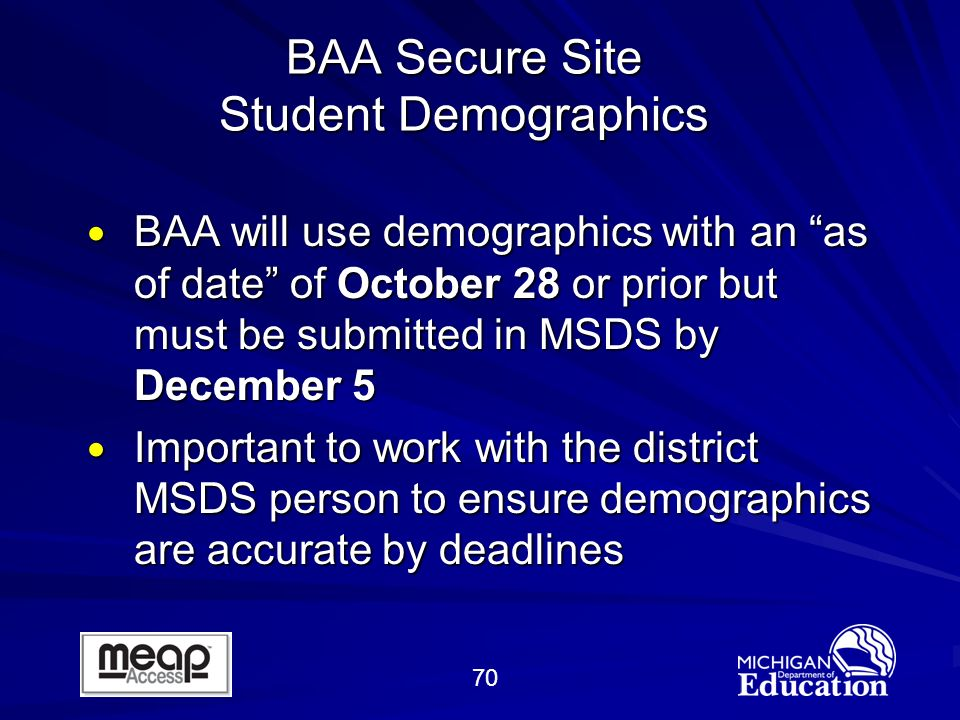70 BAA Secure Site Student Demographics BAA will use demographics with an as of date of October 28 or prior but must be submitted in MSDS by December 5 BAA will use demographics with an as of date of October 28 or prior but must be submitted in MSDS by December 5 Important to work with the district MSDS person to ensure demographics are accurate by deadlines Important to work with the district MSDS person to ensure demographics are accurate by deadlines
