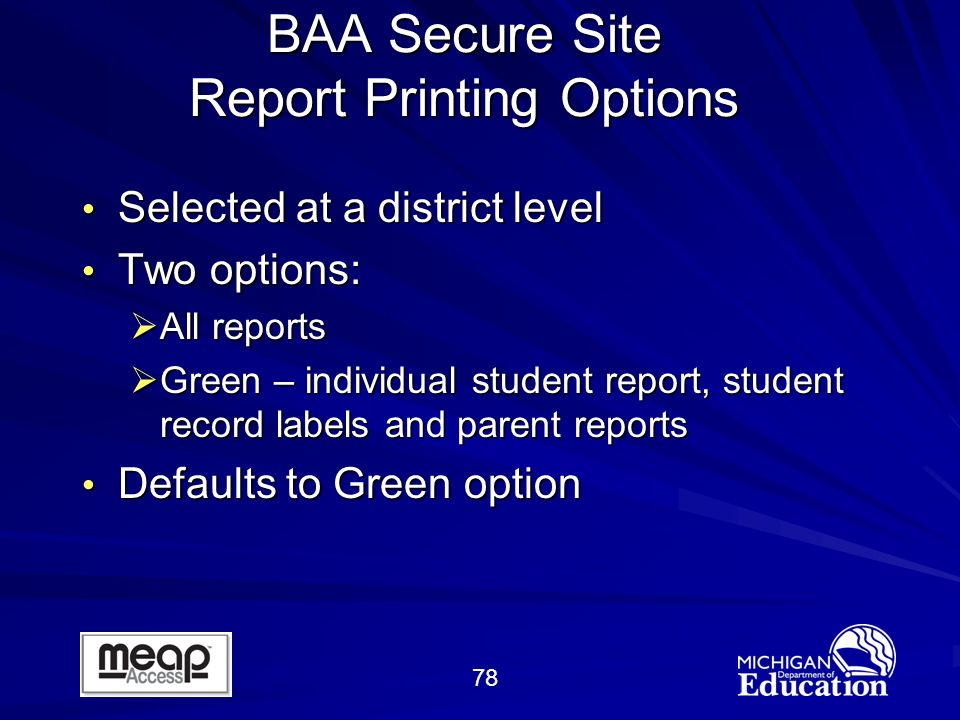 78 BAA Secure Site Report Printing Options Selected at a district level Selected at a district level Two options: Two options: All reports All reports Green – individual student report, student record labels and parent reports Green – individual student report, student record labels and parent reports Defaults to Green option Defaults to Green option