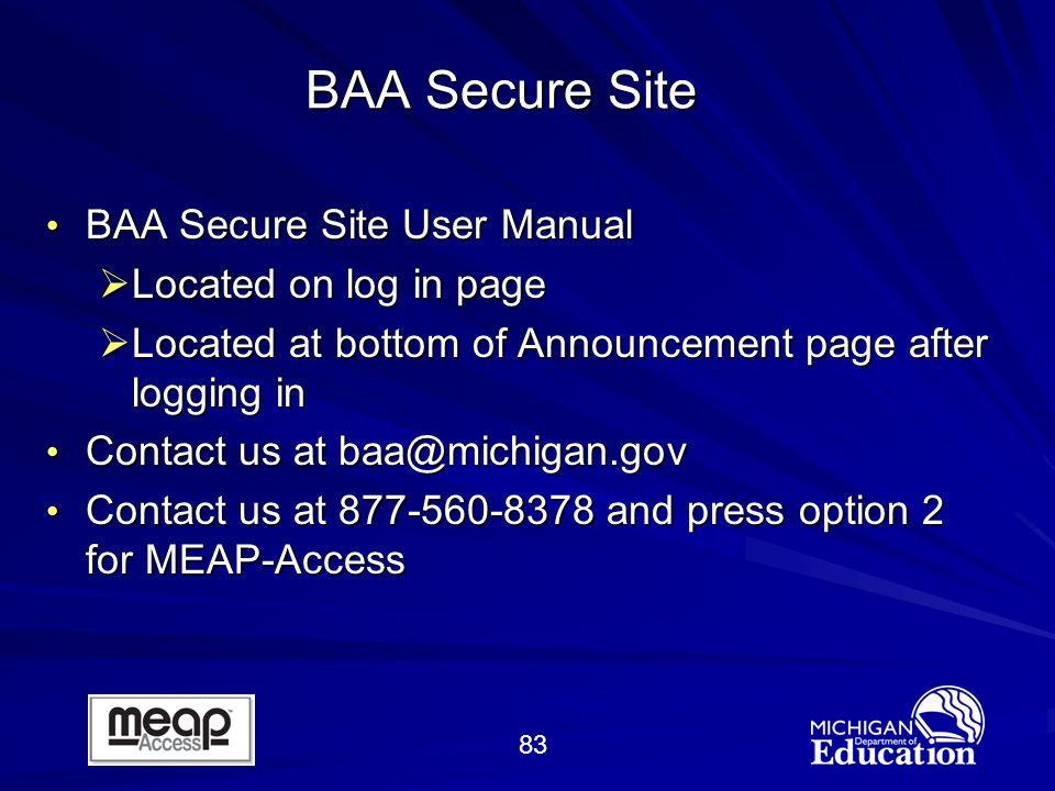 83 BAA Secure Site BAA Secure Site User Manual BAA Secure Site User Manual Located on log in page Located on log in page Located at bottom of Announcement page after logging in Located at bottom of Announcement page after logging in Contact us at baa@michigan.gov Contact us at baa@michigan.gov Contact us at 877-560-8378 and press option 2 for MEAP-Access Contact us at 877-560-8378 and press option 2 for MEAP-Access