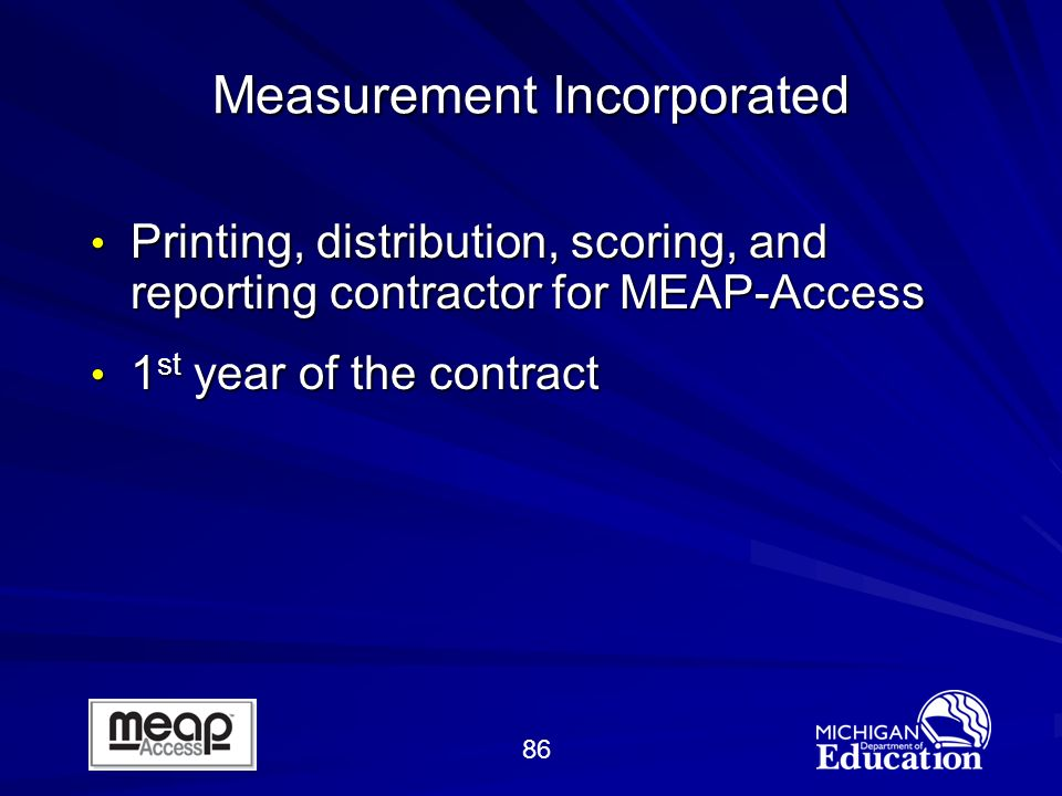 86 Measurement Incorporated Printing, distribution, scoring, and reporting contractor for MEAP-Access Printing, distribution, scoring, and reporting contractor for MEAP-Access 1 st year of the contract 1 st year of the contract