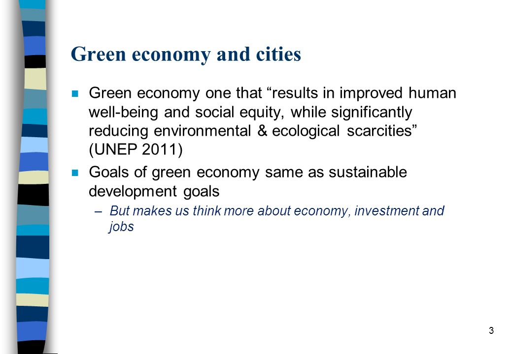 Green economy and cities n Green economy one that results in improved human well-being and social equity, while significantly reducing environmental & ecological scarcities (UNEP 2011) n Goals of green economy same as sustainable development goals –But makes us think more about economy, investment and jobs 3