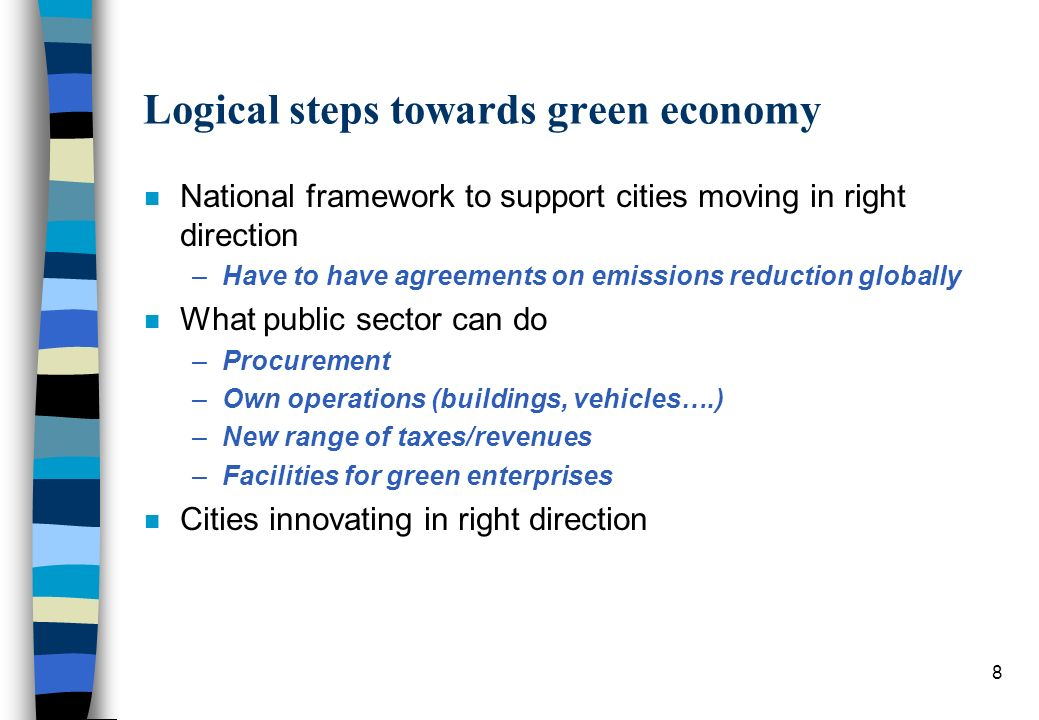 Logical steps towards green economy n National framework to support cities moving in right direction –Have to have agreements on emissions reduction globally n What public sector can do –Procurement –Own operations (buildings, vehicles….) –New range of taxes/revenues –Facilities for green enterprises n Cities innovating in right direction 8