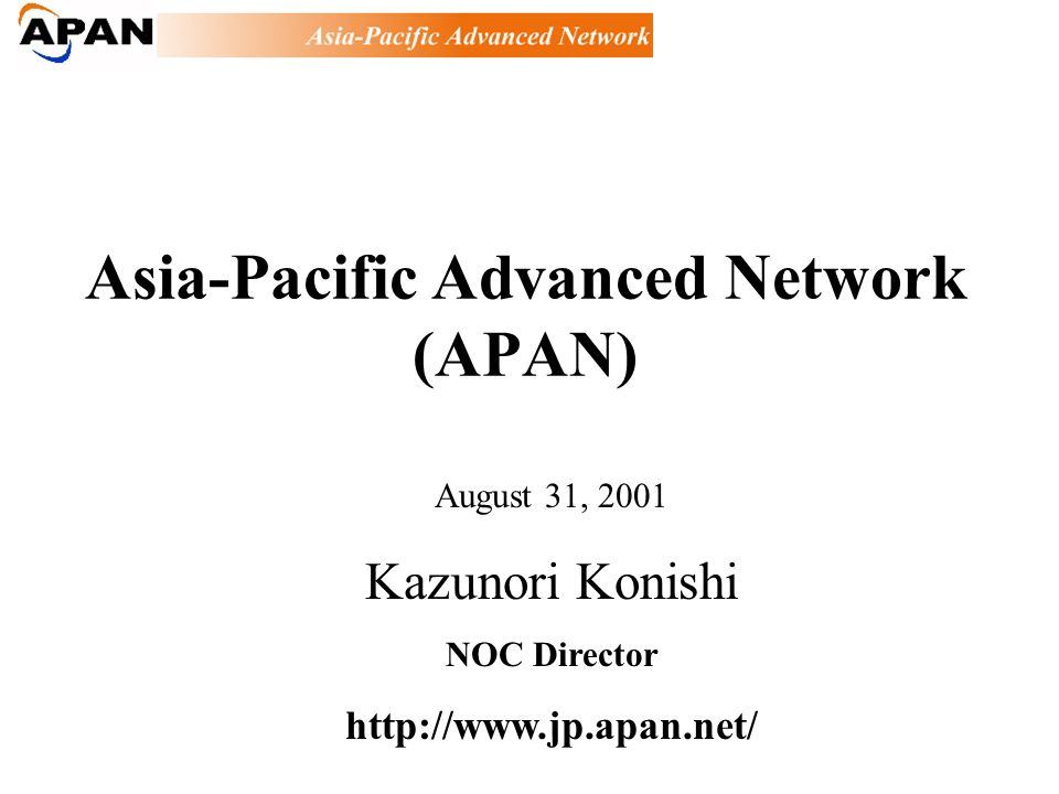 Asia-Pacific Advanced Network (APAN) August 31, 2001 Kazunori Konishi NOC Director http://www.jp.apan.net/