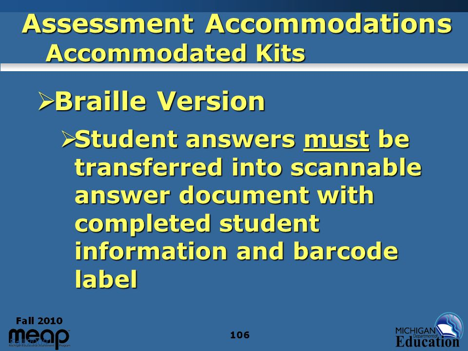 Fall 2009 106 Assessment Accommodations Accommodated Kits Braille Version Braille Version Student answers must be transferred into scannable answer do