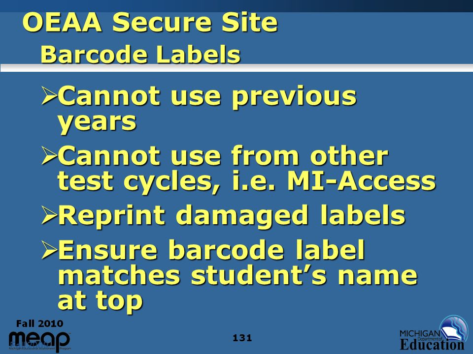 Fall 2009 131 OEAA Secure Site Barcode Labels Cannot use previous years Cannot use previous years Cannot use from other test cycles, i.e. MI-Access Ca