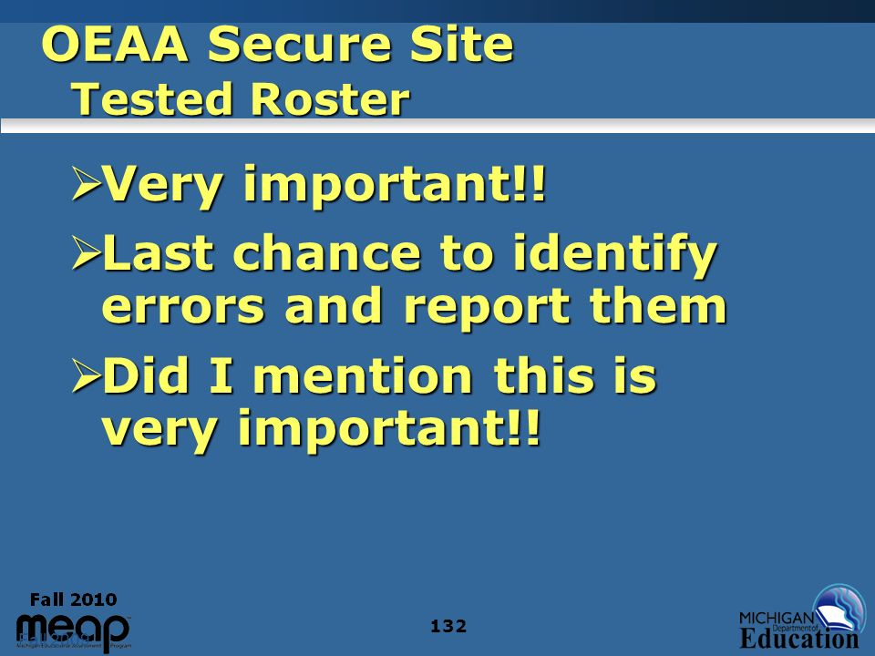 Fall 2009 132 OEAA Secure Site Tested Roster Very important!! Very important!! Last chance to identify errors and report them Last chance to identify