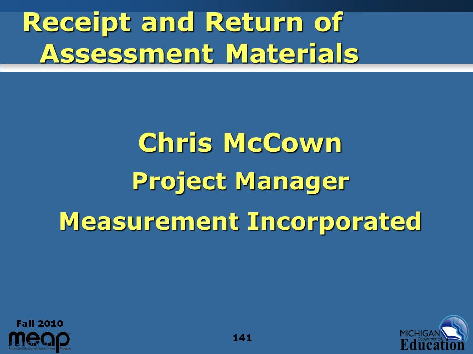 Fall 2009 141 Receipt and Return of Assessment Materials Chris McCown Project Manager Measurement Incorporated