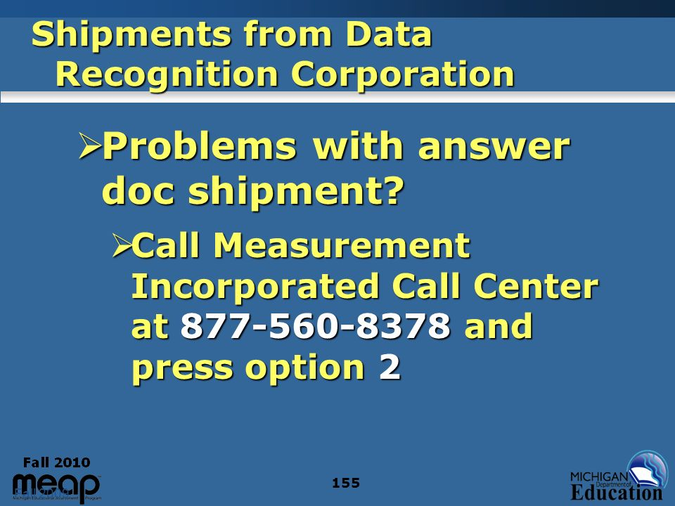 Fall 2009 155 Shipments from Data Recognition Corporation Problems with answer doc shipment? Problems with answer doc shipment? Call Measurement Incor