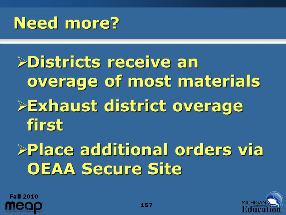 Fall 2009 157 Need more? Districts receive an overage of most materials Districts receive an overage of most materials Exhaust district overage first