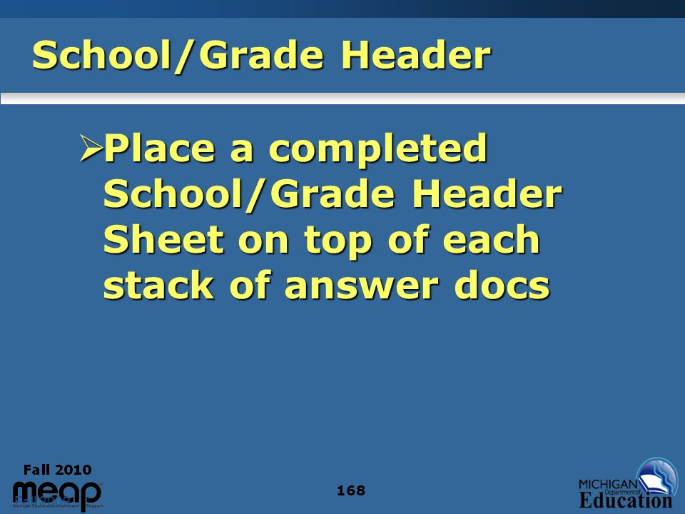 Fall 2009 168 School/Grade Header Place a completed School/Grade Header Sheet on top of each stack of answer docs Place a completed School/Grade Heade