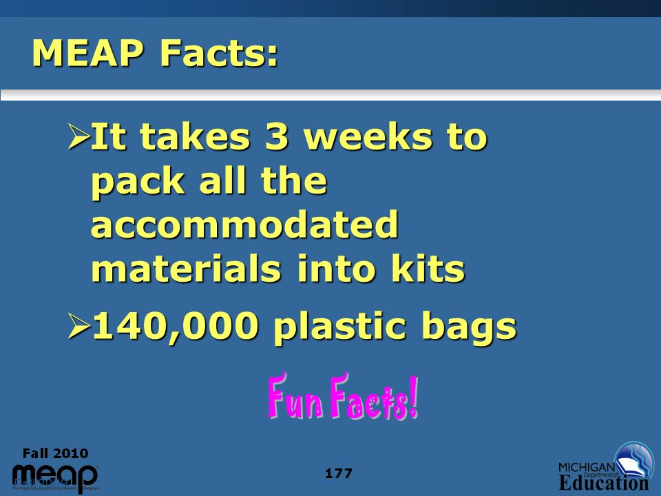 Fall 2009 177 MEAP Facts: It takes 3 weeks to pack all the accommodated materials into kits It takes 3 weeks to pack all the accommodated materials in