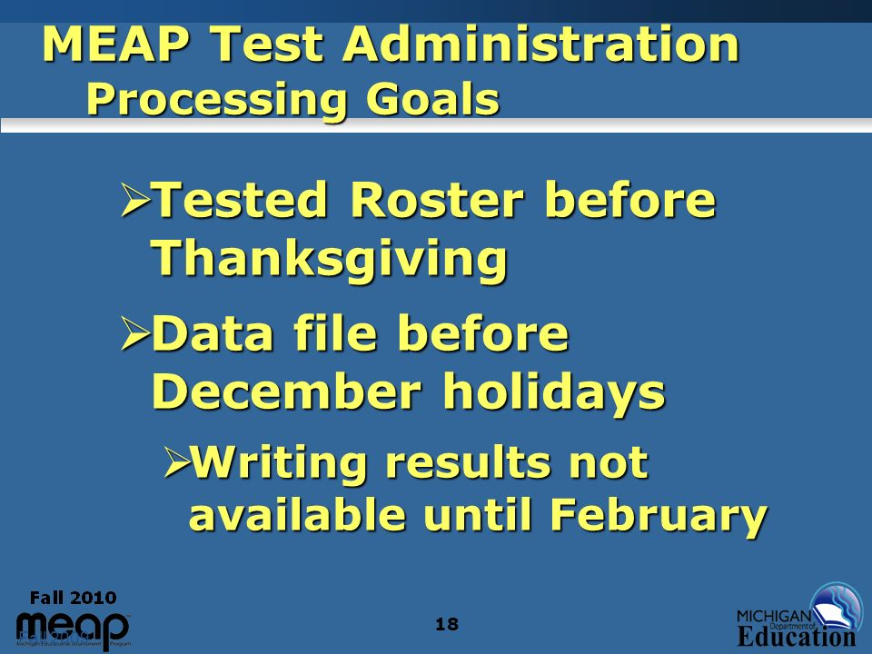 Fall 2009 18 MEAP Test Administration Processing Goals Tested Roster before Thanksgiving Tested Roster before Thanksgiving Data file before December h