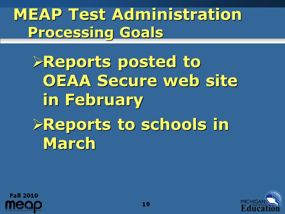 Fall 2009 19 MEAP Test Administration Processing Goals Reports posted to OEAA Secure web site in February Reports posted to OEAA Secure web site in Fe