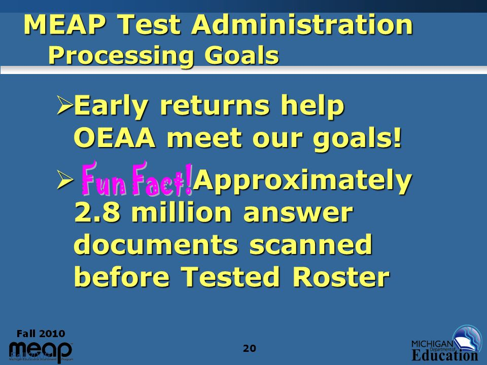 Fall 2009 20 MEAP Test Administration Processing Goals Early returns help OEAA meet our goals! Early returns help OEAA meet our goals! Approximately 2