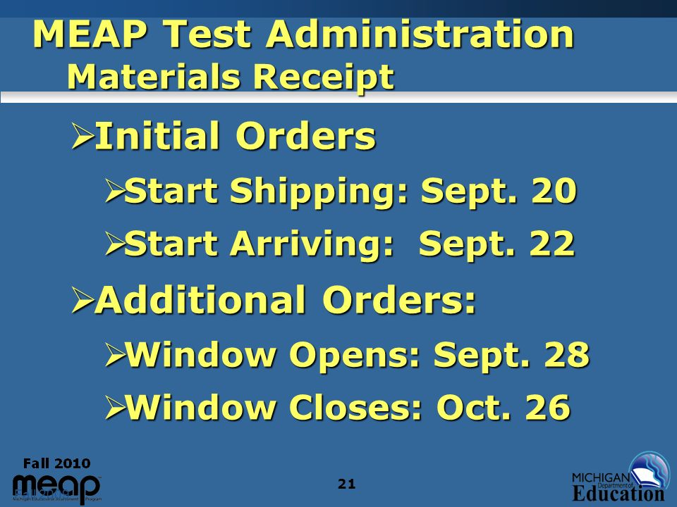 Fall 2009 21 MEAP Test Administration Materials Receipt Initial Orders Initial Orders Start Shipping: Sept. 20 Start Shipping: Sept. 20 Start Arriving
