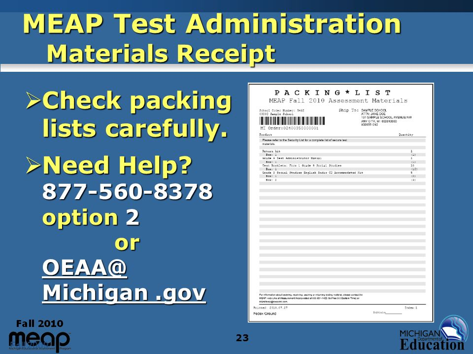 Fall 2009 23 MEAP Test Administration Materials Receipt Check packing lists carefully. Check packing lists carefully. Need Help? 877-560-8378 option 2
