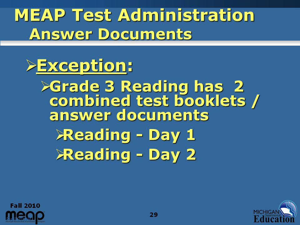 Fall 2009 29 MEAP Test Administration Answer Documents Exception: Exception: Grade 3 Reading has 2 combined test booklets / answer documents Grade 3 R