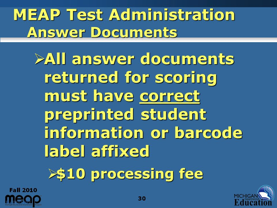 Fall 2009 30 MEAP Test Administration Answer Documents All answer documents returned for scoring must have correct preprinted student information or b