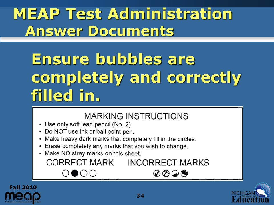 Fall 2009 34 MEAP Test Administration Answer Documents Ensure bubbles are completely and correctly filled in. Ensure bubbles are completely and correc