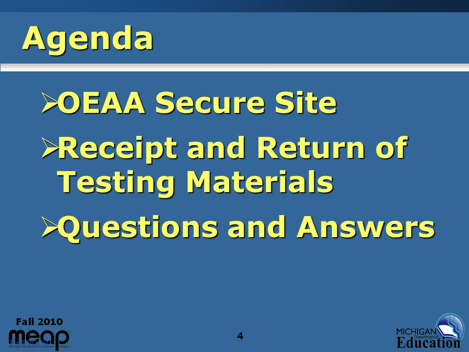 Fall 2009 4 Agenda OEAA Secure Site OEAA Secure Site Receipt and Return of Testing Materials Receipt and Return of Testing Materials Questions and Ans