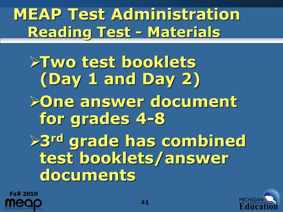 Fall 2009 41 MEAP Test Administration Reading Test - Materials Two test booklets (Day 1 and Day 2) Two test booklets (Day 1 and Day 2) One answer docu