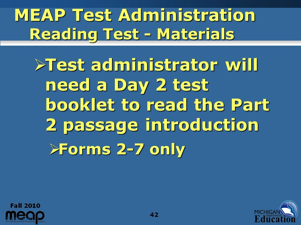 Fall 2009 42 MEAP Test Administration Reading Test - Materials Test administrator will need a Day 2 test booklet to read the Part 2 passage introducti