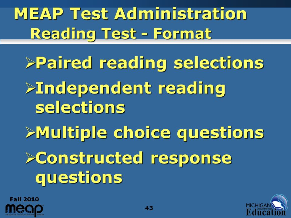 Fall 2009 43 MEAP Test Administration Reading Test - Format Paired reading selections Paired reading selections Independent reading selections Indepen