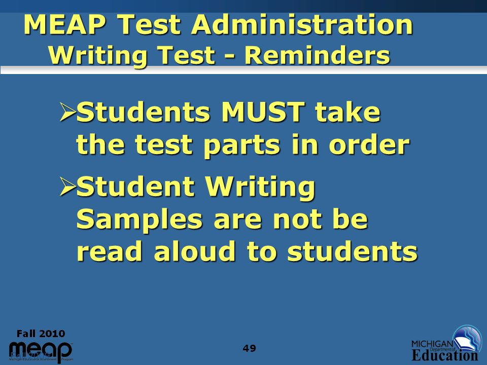 Fall 2009 49 MEAP Test Administration Writing Test - Reminders Students MUST take the test parts in order Students MUST take the test parts in order S