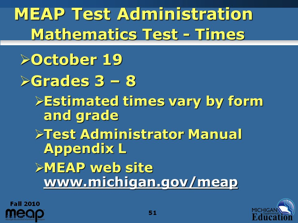 Fall 2009 51 MEAP Test Administration Mathematics Test - Times October 19 October 19 Grades 3 – 8 Grades 3 – 8 Estimated times vary by form and grade