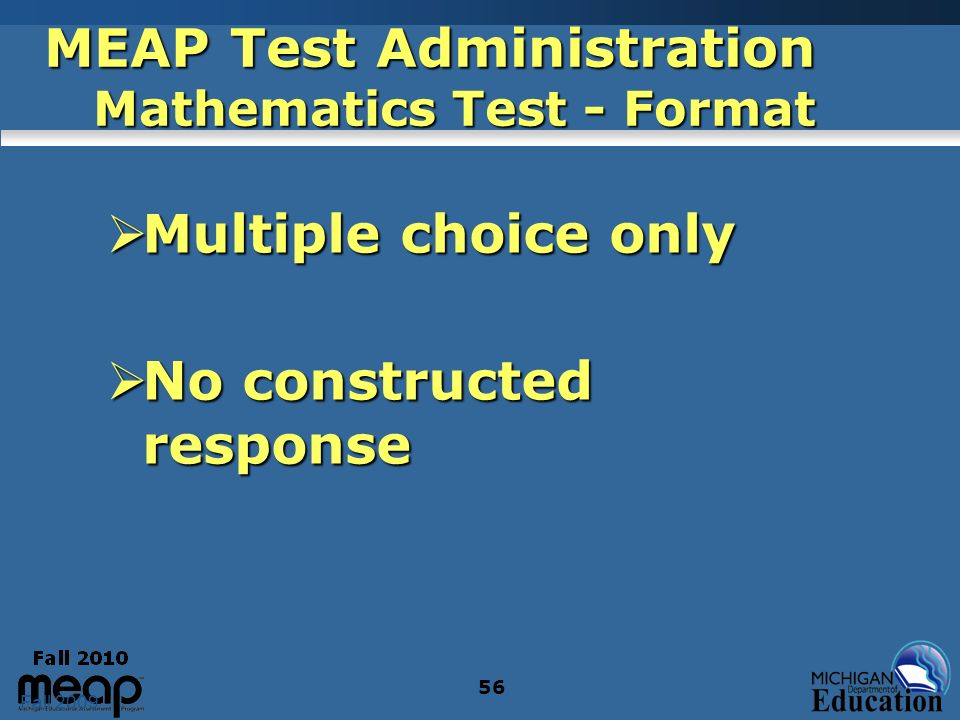 Fall 2009 56 MEAP Test Administration Mathematics Test - Format Multiple choice only Multiple choice only No constructed response No constructed respo