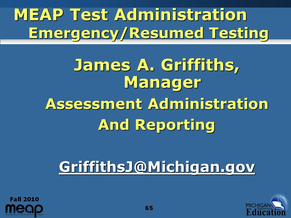 Fall 2009 65 MEAP Test Administration Emergency/Resumed Testing James A. Griffiths, Manager Assessment Administration And Reporting GriffithsJ@Michiga