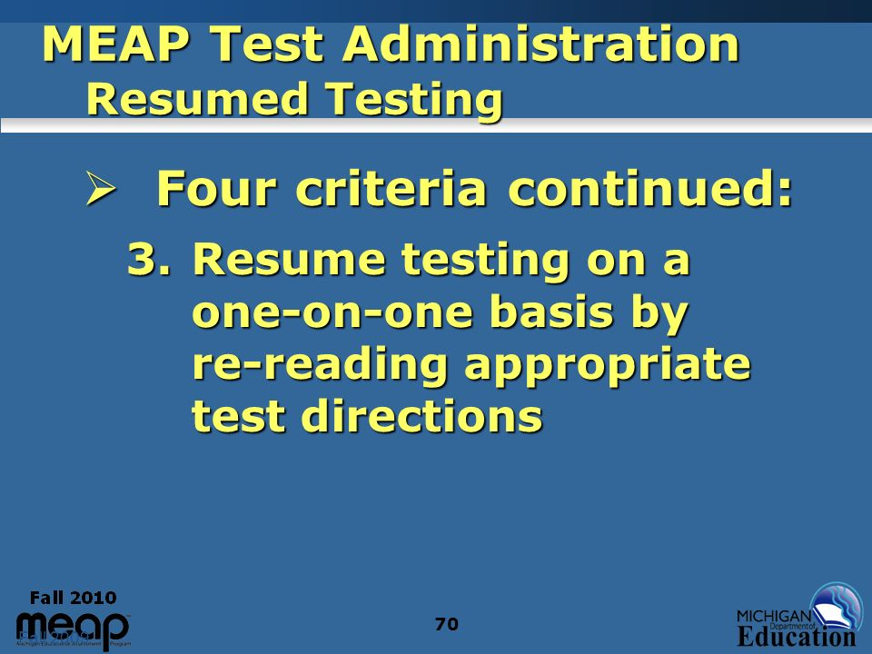 Fall 2009 70 MEAP Test Administration Resumed Testing Four criteria continued: Four criteria continued: 3.Resume testing on a one-on-one basis by re-r