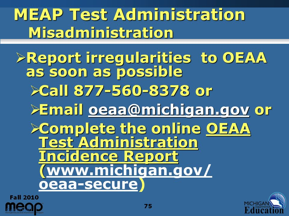 Fall 2009 75 MEAP Test Administration Misadministration Report irregularities to OEAA as soon as possible Report irregularities to OEAA as soon as pos