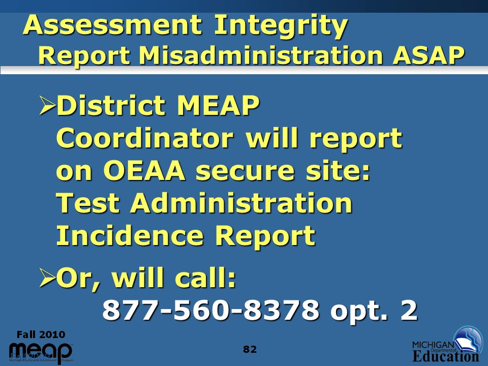 Fall 2009 82 Assessment Integrity Report Misadministration ASAP District MEAP Coordinator will report on OEAA secure site: Test Administration Inciden