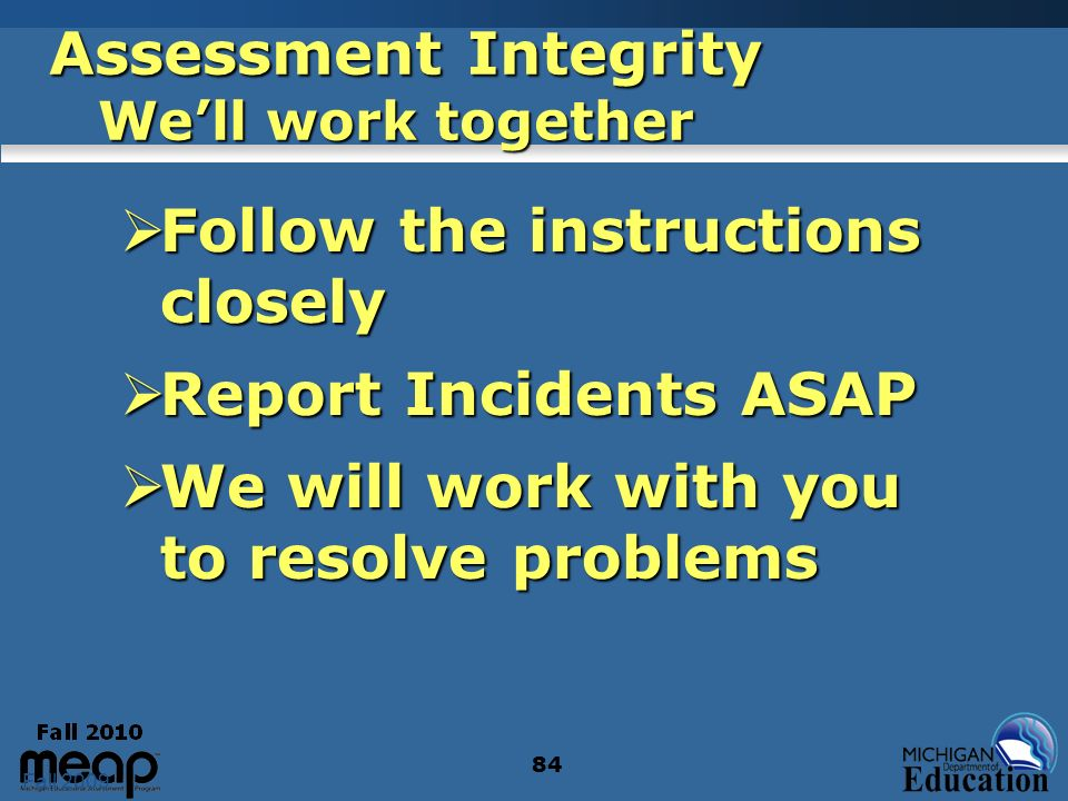 Fall 2009 84 Assessment Integrity Well work together Follow the instructions closely Follow the instructions closely Report Incidents ASAP Report Inci