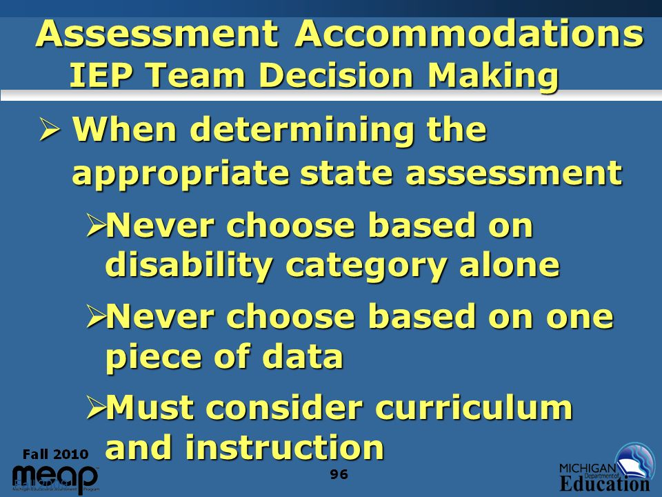 Fall 2009 96 Assessment Accommodations IEP Team Decision Making When determining the appropriate state assessment When determining the appropriate sta
