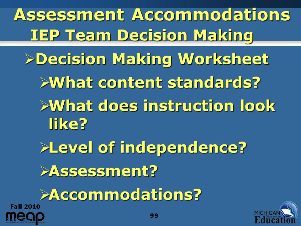 Fall 2009 99 Assessment Accommodations IEP Team Decision Making Decision Making Worksheet Decision Making Worksheet What content standards? What conte