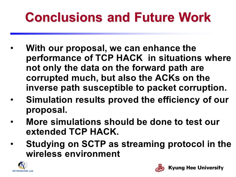 Conclusions and Future Work With our proposal, we can enhance the performance of TCP HACK in situations where not only the data on the forward path are corrupted much, but also the ACKs on the inverse path susceptible to packet corruption.